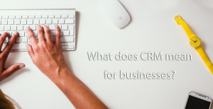 What does CRM mean for businesses?