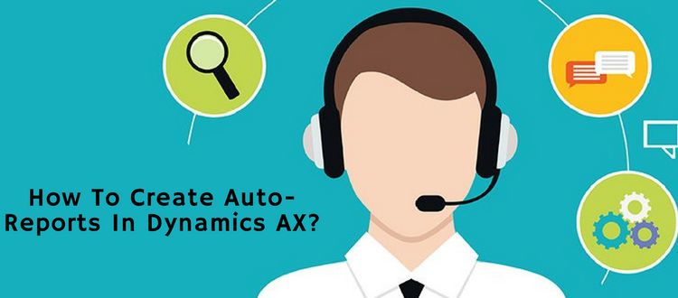 How To Create Auto-Reports in Dynamics AX?